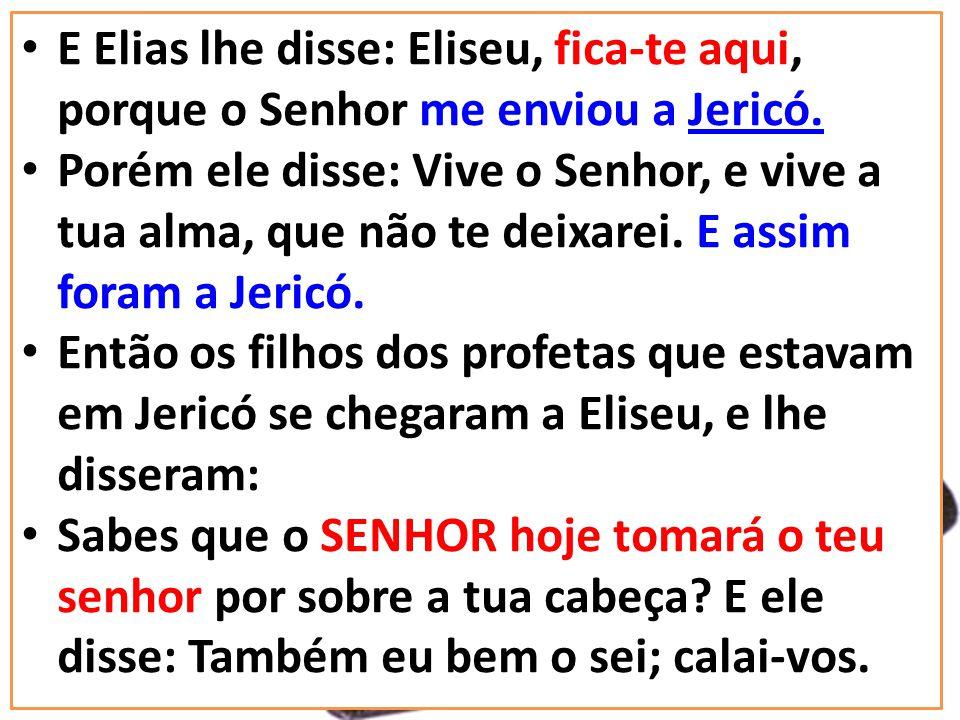 E Elias lhe disse: Eliseu, fica-te aqui, porque o Senhor me enviou a Jericó. Porém ele disse: Vive o Senhor, e vive a tua alma, que não te deixarei. E