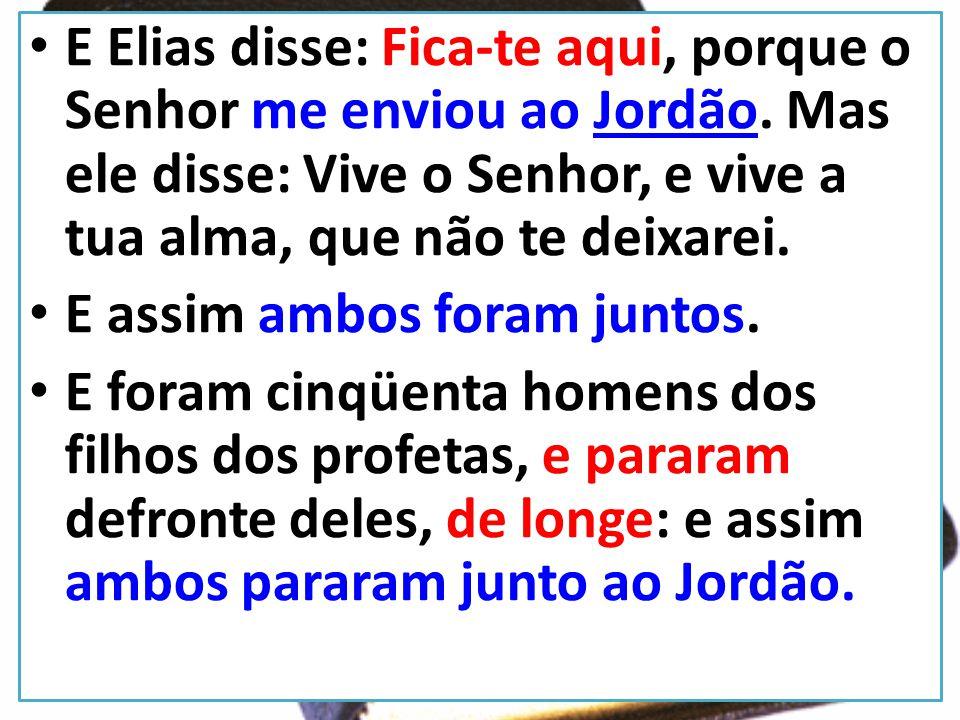 E Elias disse: Fica-te aqui, porque o Senhor me enviou ao Jordão. Mas ele disse: Vive o Senhor, e vive a tua alma, que não te deixarei. E assim ambos