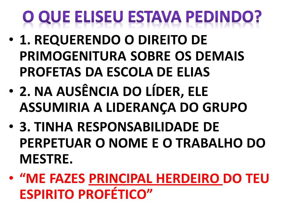 1. REQUERENDO O DIREITO DE PRIMOGENITURA SOBRE OS DEMAIS PROFETAS DA ESCOLA DE ELIAS 2. NA AUSÊNCIA DO LÍDER, ELE ASSUMIRIA A LIDERANÇA DO GRUPO 3. TI