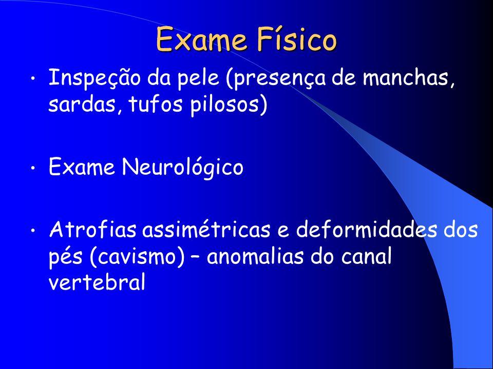 Exame Físico Inspeção da pele (presença de manchas, sardas, tufos pilosos) Exame Neurológico Atrofias assimétricas e deformidades dos pés (cavismo) –