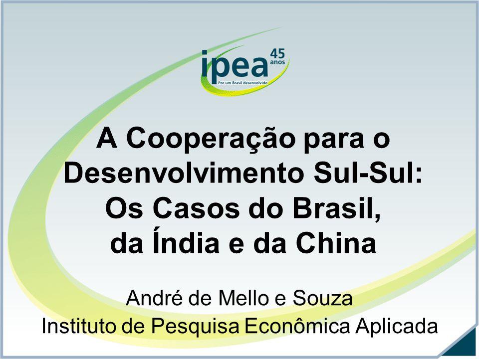 A Cooperação para o Desenvolvimento Sul-Sul: Os Casos do Brasil, da Índia e da China André de Mello e Souza Instituto de Pesquisa Econômica Aplicada