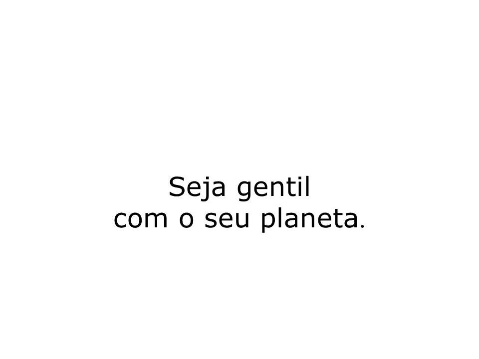 Seja gentil com o seu planeta.