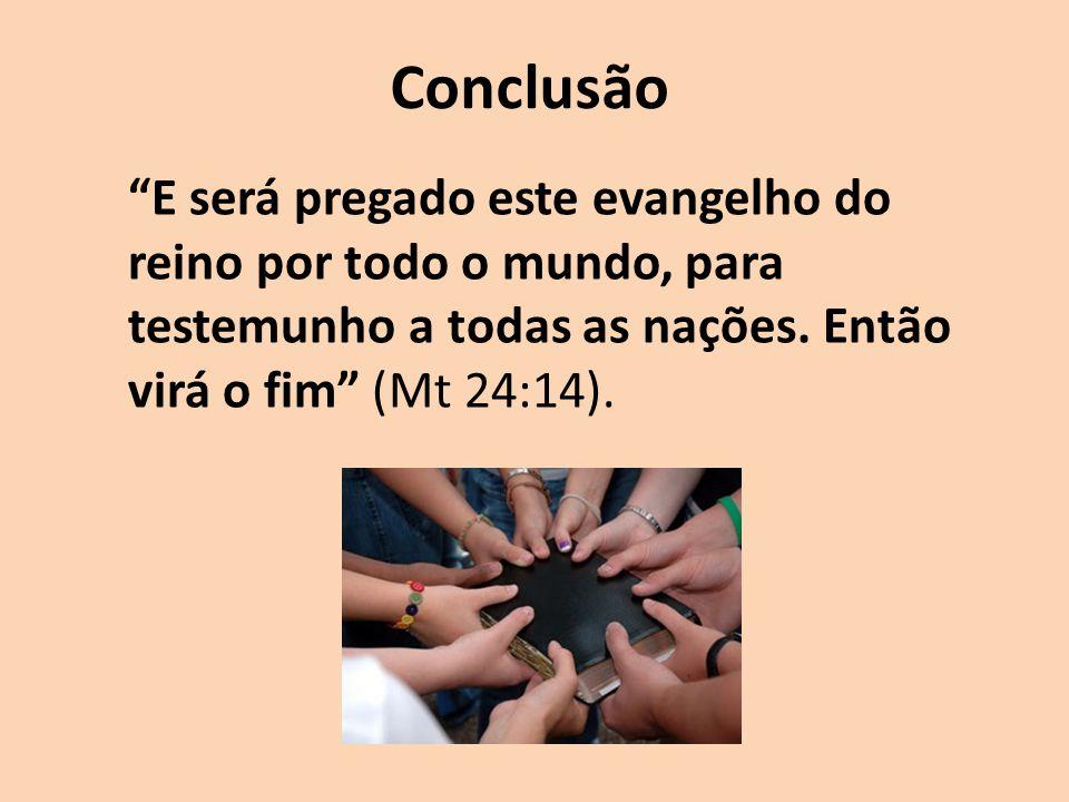 Conclusão E será pregado este evangelho do reino por todo o mundo, para testemunho a todas as nações. Então virá o fim (Mt 24:14).