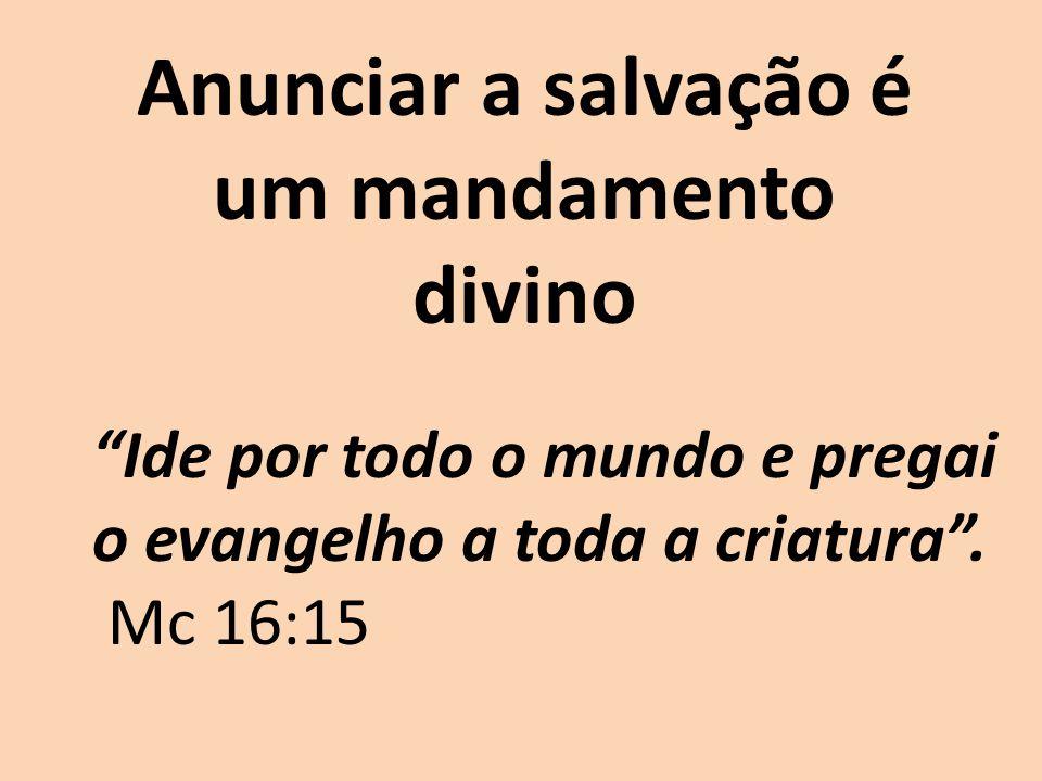 Anunciar a salvação é um mandamento divino Ide por todo o mundo e pregai o evangelho a toda a criatura. Mc 16:15