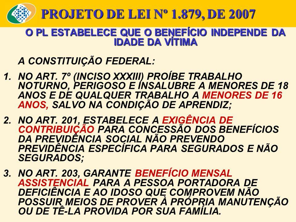 PROJETO DE LEI Nº 1.879, DE 2007 O PL ESTABELECE QUE O BENEFÍCIO INDEPENDE DA IDADE DA VÍTIMA A CONSTITUIÇÃO FEDERAL: 1.NO ART. 7º (INCISO XXXIII) PRO