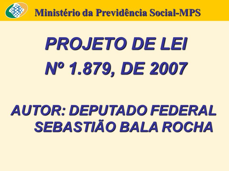 PROJETO DE LEI Nº 1.879, DE 2007 AUTOR: DEPUTADO FEDERAL SEBASTIÃO BALA ROCHA Ministério da Previdência Social-MPS