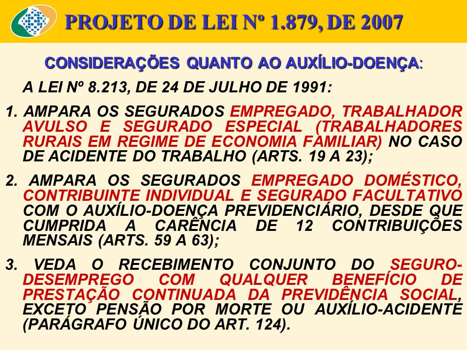 PROJETO DE LEI Nº 1.879, DE 2007 CONSIDERAÇÕES QUANTO AO AUXÍLIO-DOENÇA: A LEI Nº 8.213, DE 24 DE JULHO DE 1991: 1. AMPARA OS SEGURADOS EMPREGADO, TRA