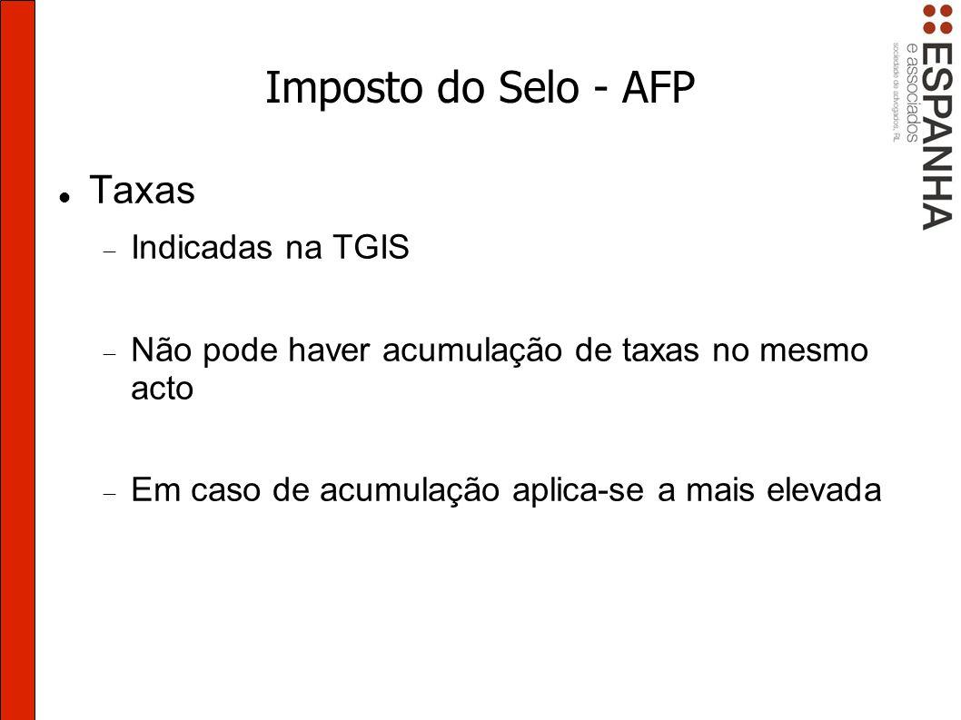 Imposto do Selo - AFP Taxas Indicadas na TGIS Não pode haver acumulação de taxas no mesmo acto Em caso de acumulação aplica-se a mais elevada