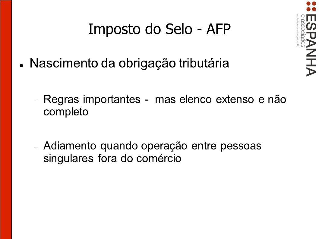 Imposto do Selo - AFP Nascimento da obrigação tributária Regras importantes - mas elenco extenso e não completo Adiamento quando operação entre pessoas singulares fora do comércio