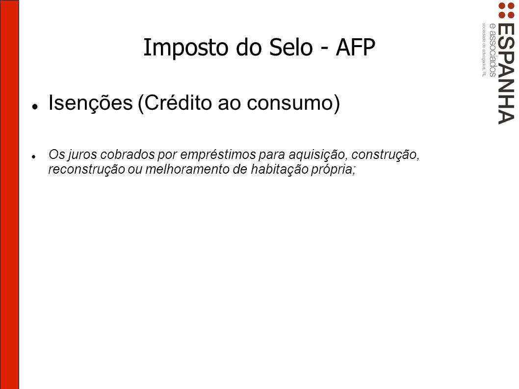 Imposto do Selo - AFP Isenções (Crédito ao consumo) Os juros cobrados por empréstimos para aquisição, construção, reconstrução ou melhoramento de habitação própria;