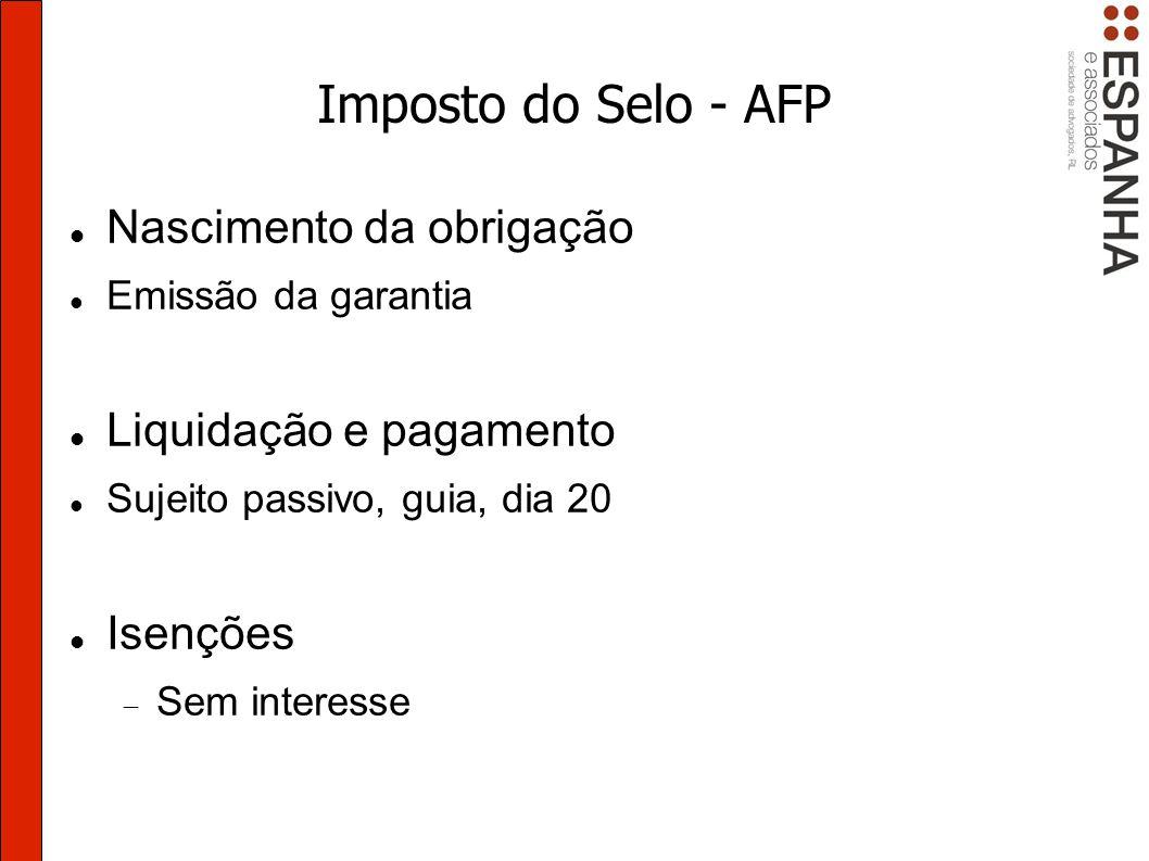 Imposto do Selo - AFP Nascimento da obrigação Emissão da garantia Liquidação e pagamento Sujeito passivo, guia, dia 20 Isenções Sem interesse