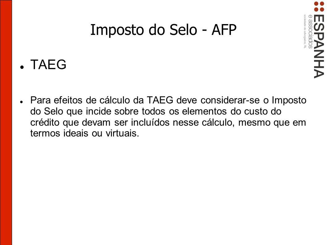 Imposto do Selo - AFP TAEG Para efeitos de cálculo da TAEG deve considerar-se o Imposto do Selo que incide sobre todos os elementos do custo do crédito que devam ser incluídos nesse cálculo, mesmo que em termos ideais ou virtuais.