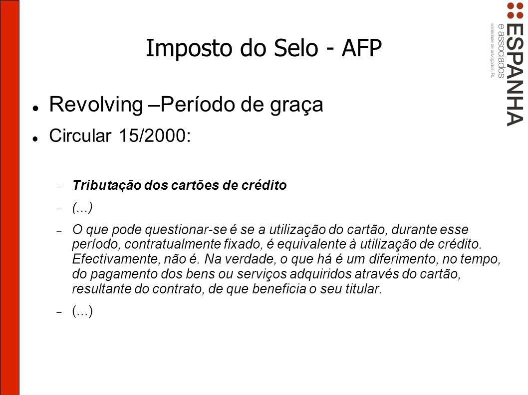 Imposto do Selo - AFP Revolving –Período de graça Circular 15/2000: Tributação dos cartões de crédito (...) O que pode questionar-se é se a utilização do cartão, durante esse período, contratualmente fixado, é equivalente à utilização de crédito.