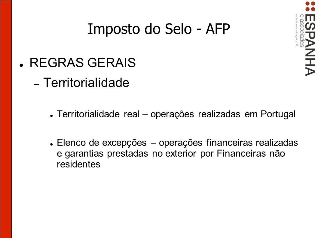 Imposto do Selo - AFP REGRAS GERAIS Territorialidade Territorialidade real – operações realizadas em Portugal Elenco de excepções – operações financeiras realizadas e garantias prestadas no exterior por Financeiras não residentes
