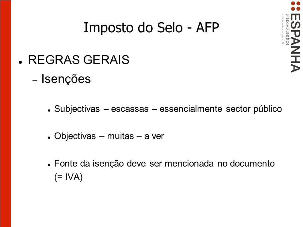 Imposto do Selo - AFP REGRAS GERAIS Isenções Subjectivas – escassas – essencialmente sector público Objectivas – muitas – a ver Fonte da isenção deve ser mencionada no documento (= IVA)