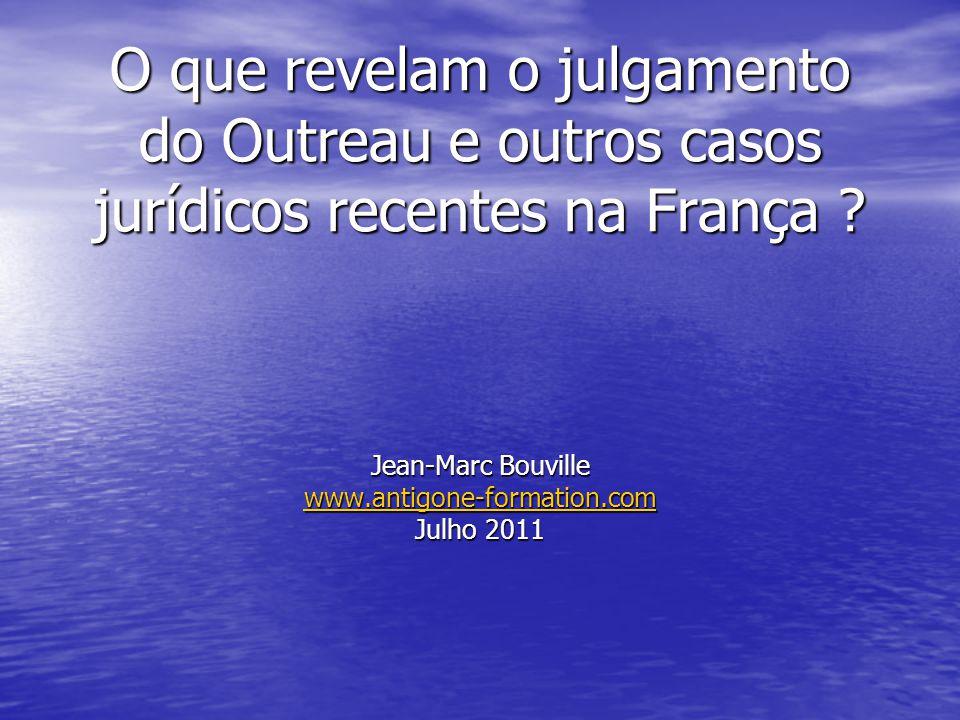 O que revelam o julgamento do Outreau e outros casos jurídicos recentes na França ? Jean-Marc Bouville www.antigone-formation.com Julho 2011 www.antig