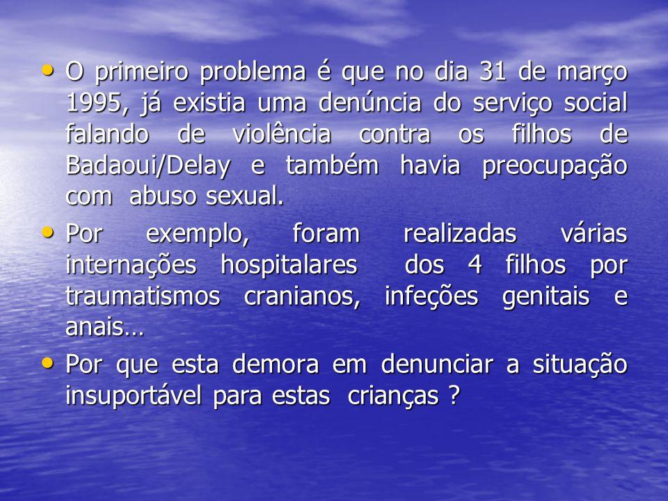 O primeiro problema é que no dia 31 de março 1995, já existia uma denúncia do serviço social falando de violência contra os filhos de Badaoui/Delay e