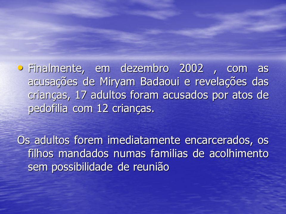 Finalmente, em dezembro 2002, com as acusações de Miryam Badaoui e revelações das crianças, 17 adultos foram acusados por atos de pedofilia com 12 cri