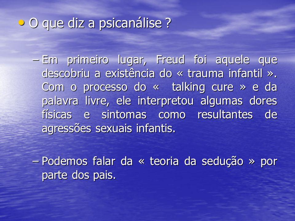 O que diz a psicanálise ? O que diz a psicanálise ? –Em primeiro lugar, Freud foi aquele que descobriu a existência do « trauma infantil ». Com o proc