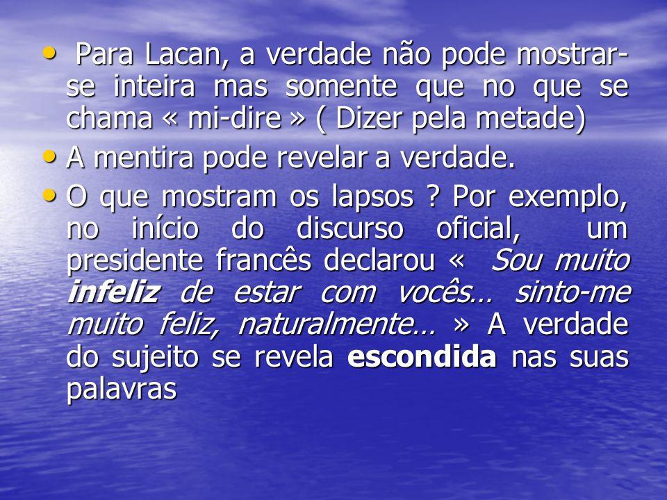 Para Lacan, a verdade não pode mostrar- se inteira mas somente que no que se chama « mi-dire » ( Dizer pela metade) Para Lacan, a verdade não pode mos