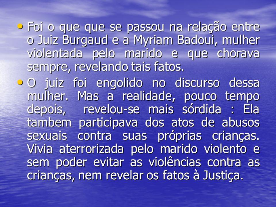 Foi o que que se passou na relação entre o Juiz Burgaud e a Myriam Badoui, mulher violentada pelo marido e que chorava sempre, revelando tais fatos. F