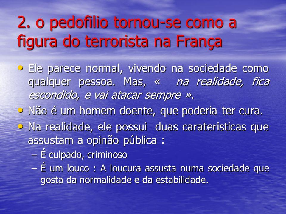 2. o pedofilio tornou-se como a figura do terrorista na França Ele parece normal, vivendo na sociedade como qualquer pessoa. Mas, « na realidade, fica