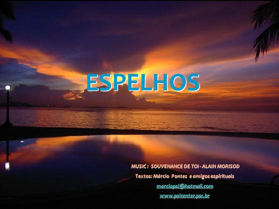 ESPELHOS MUSIC : SOUVENANCE DE TOI - ALAIN MORISOD MUSIC : SOUVENANCE DE TOI - ALAIN MORISOD Textos: Márcio Pontes e amigos espirituais marciopsi@hotmail.com www.psicenter.psc.br