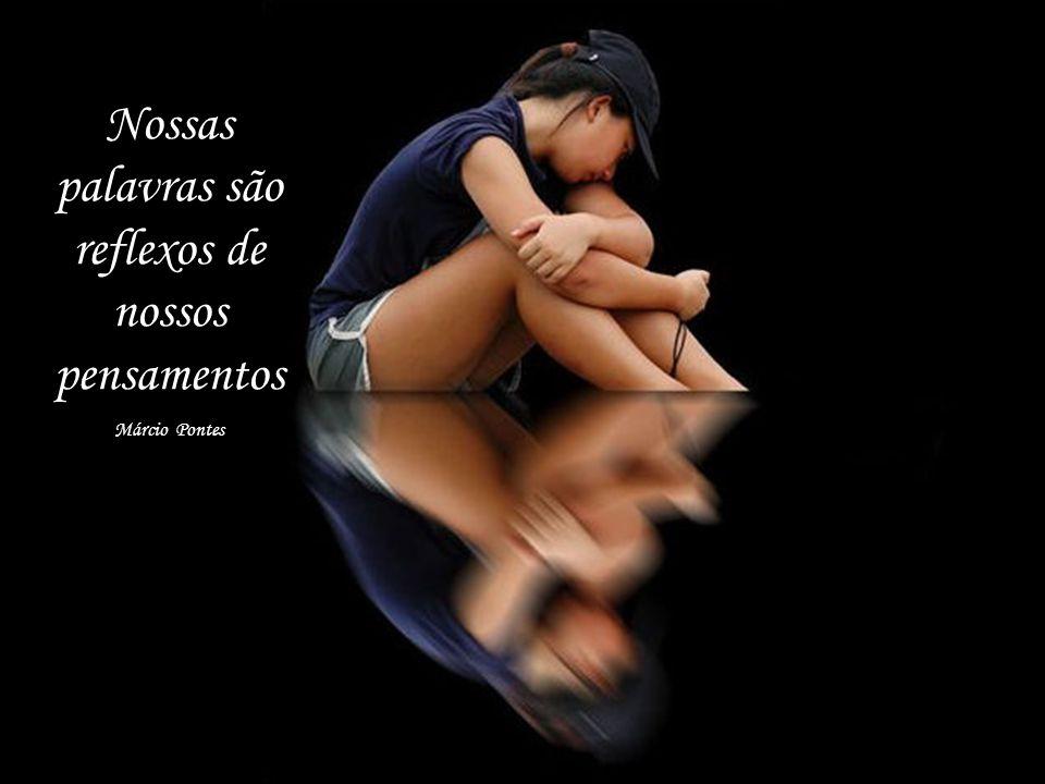 Nossas palavras são reflexos de nossos pensamentos Márcio Pontes