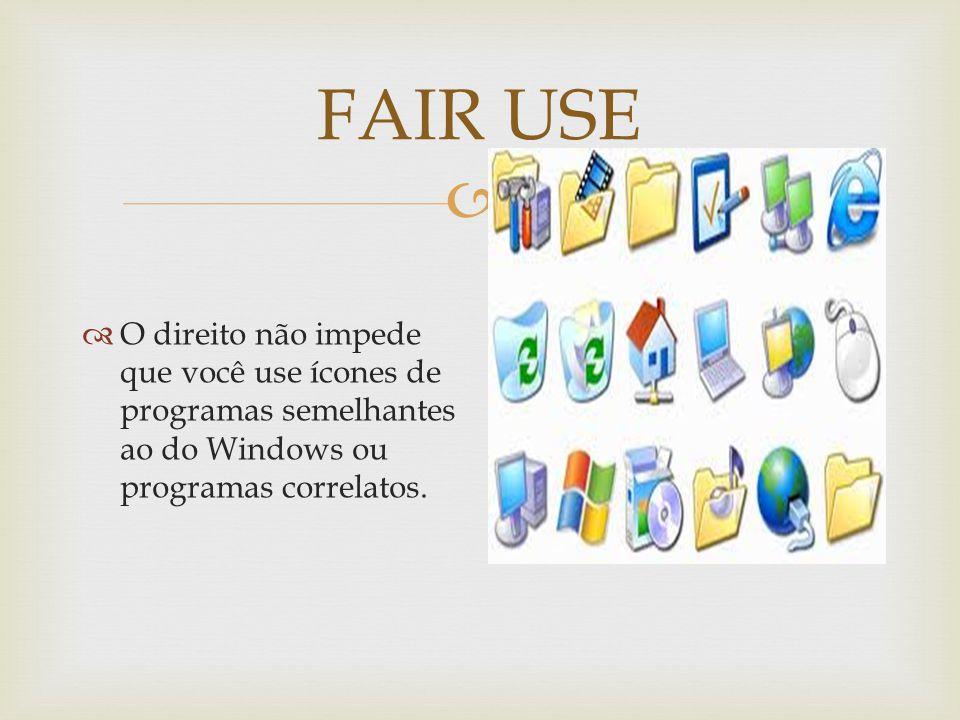 FAIR USE O direito não impede que você use ícones de programas semelhantes ao do Windows ou programas correlatos.