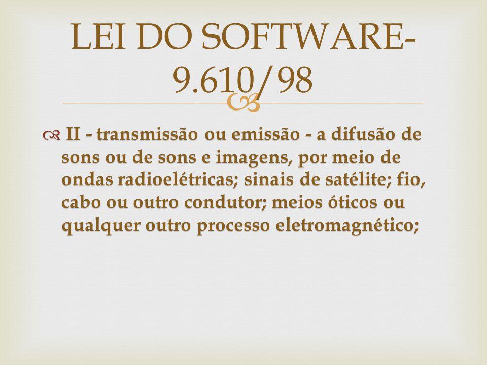 II - transmissão ou emissão - a difusão de sons ou de sons e imagens, por meio de ondas radioelétricas; sinais de satélite; fio, cabo ou outro condutor; meios óticos ou qualquer outro processo eletromagnético; II - transmissão ou emissão - a difusão de sons ou de sons e imagens, por meio de ondas radioelétricas; sinais de satélite; fio, cabo ou outro condutor; meios óticos ou qualquer outro processo eletromagnético; LEI DO SOFTWARE- 9.610/98