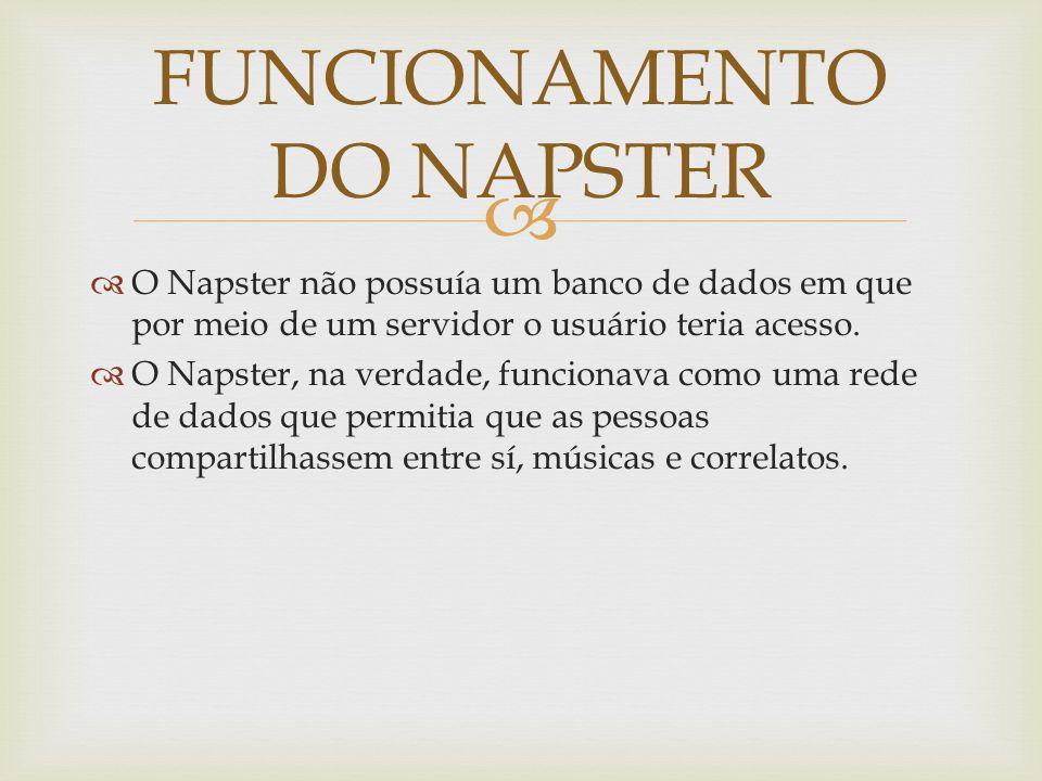 O Napster não possuía um banco de dados em que por meio de um servidor o usuário teria acesso.