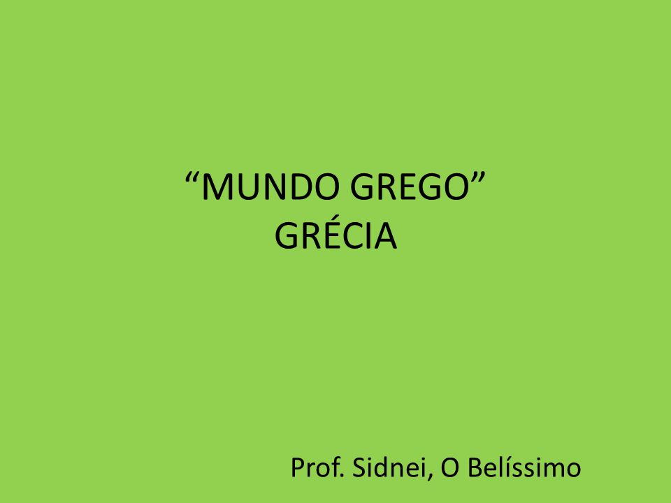 MUNDO GREGO GRÉCIA Prof. Sidnei, O Belíssimo