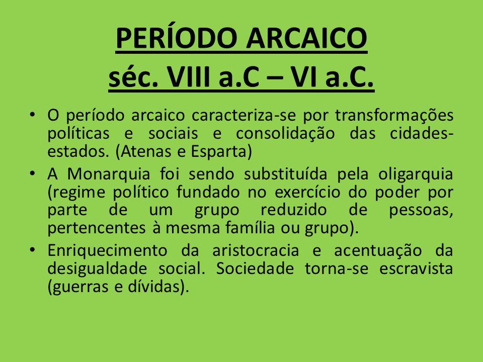 PERÍODO ARCAICO séc. VIII a.C – VI a.C. O período arcaico caracteriza-se por transformações políticas e sociais e consolidação das cidades- estados. (