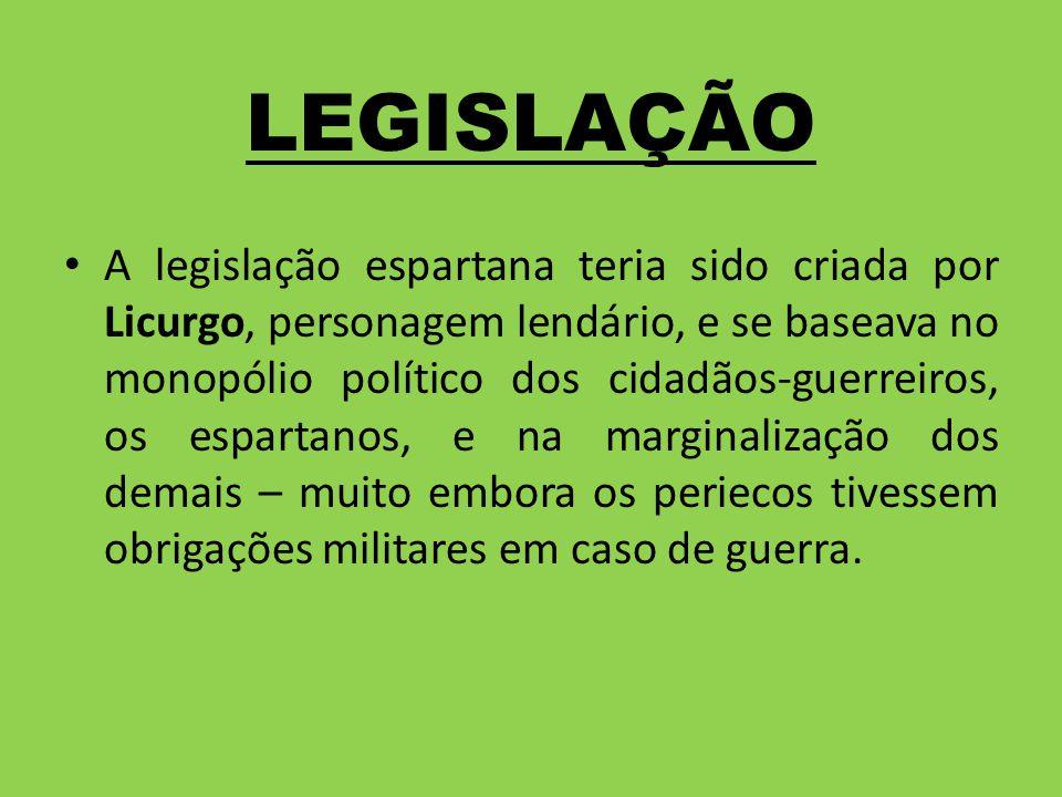 LEGISLAÇÃO A legislação espartana teria sido criada por Licurgo, personagem lendário, e se baseava no monopólio político dos cidadãos-guerreiros, os e
