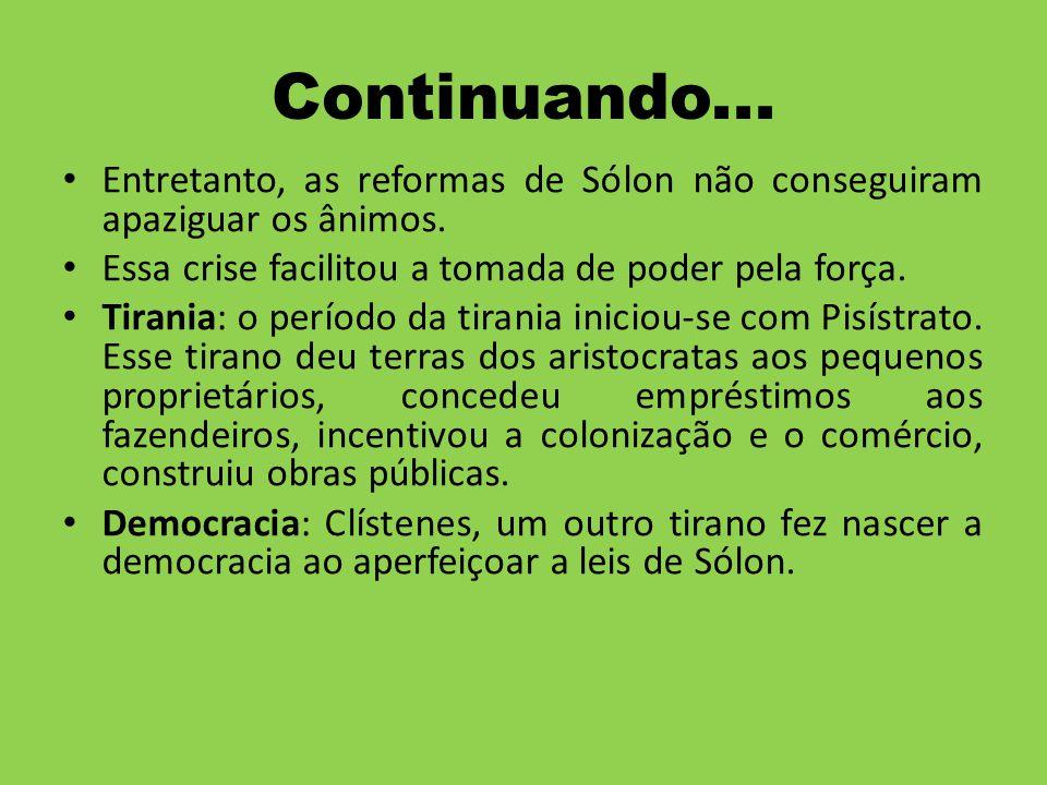 Continuando... Entretanto, as reformas de Sólon não conseguiram apaziguar os ânimos. Essa crise facilitou a tomada de poder pela força. Tirania: o per