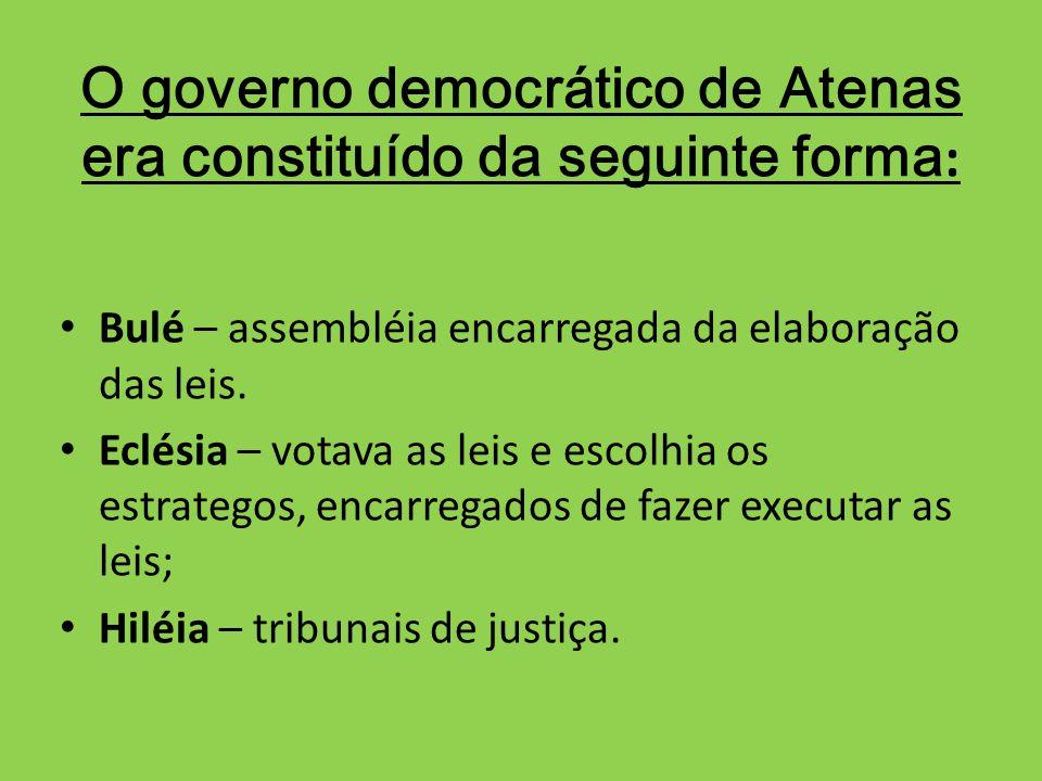 O governo democrático de Atenas era constituído da seguinte forma : Bulé – assembléia encarregada da elaboração das leis. Eclésia – votava as leis e e