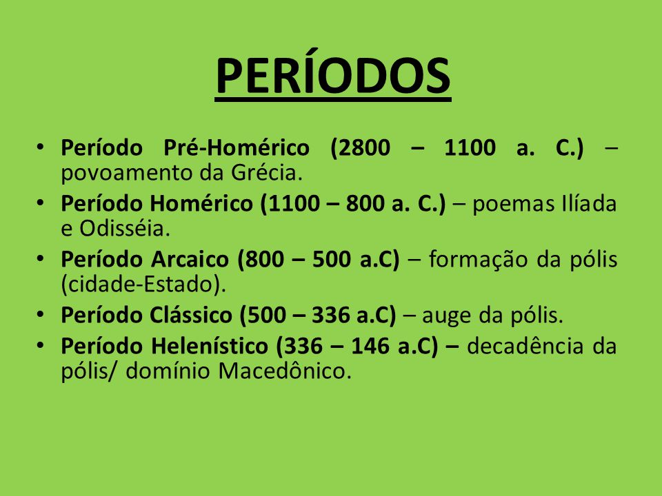 PERÍODOS Período Pré-Homérico (2800 – 1100 a. C.) – povoamento da Grécia. Período Homérico (1100 – 800 a. C.) – poemas Ilíada e Odisséia. Período Arca