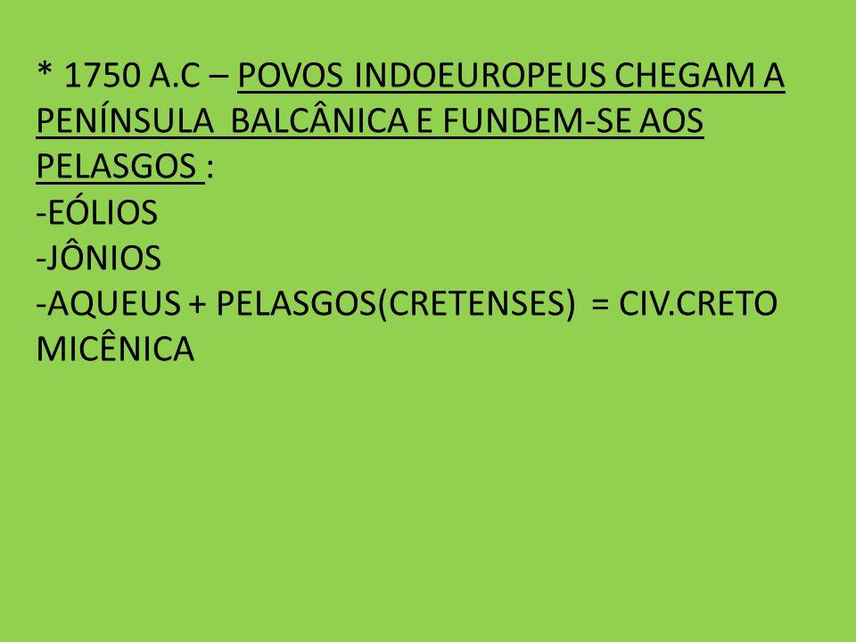 * 1750 A.C – POVOS INDOEUROPEUS CHEGAM A PENÍNSULA BALCÂNICA E FUNDEM-SE AOS PELASGOS : -EÓLIOS -JÔNIOS -AQUEUS + PELASGOS(CRETENSES) = CIV.CRETO MICÊ