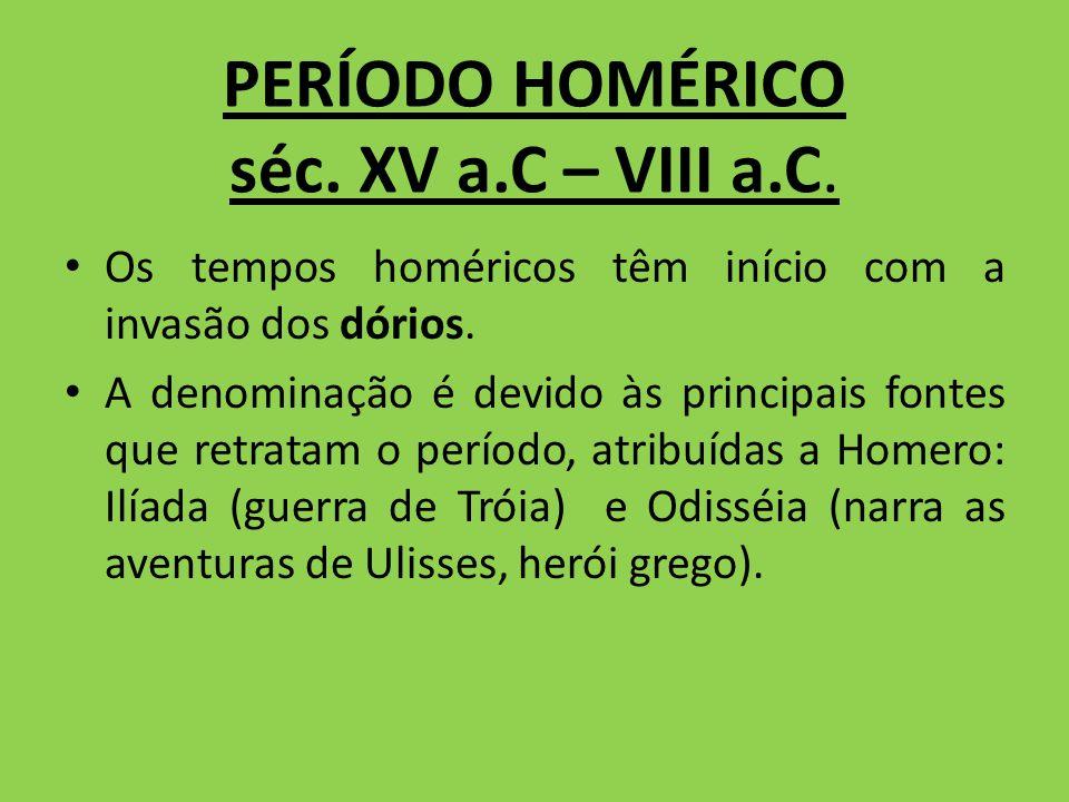 PERÍODO HOMÉRICO séc. XV a.C – VIII a.C. Os tempos homéricos têm início com a invasão dos dórios. A denominação é devido às principais fontes que retr
