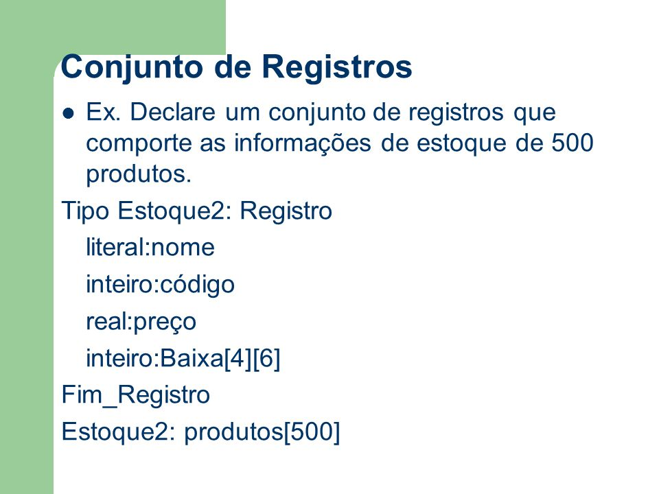 Conjunto de Registros Ex. Declare um conjunto de registros que comporte as informações de estoque de 500 produtos. Tipo Estoque2: Registro literal:nom