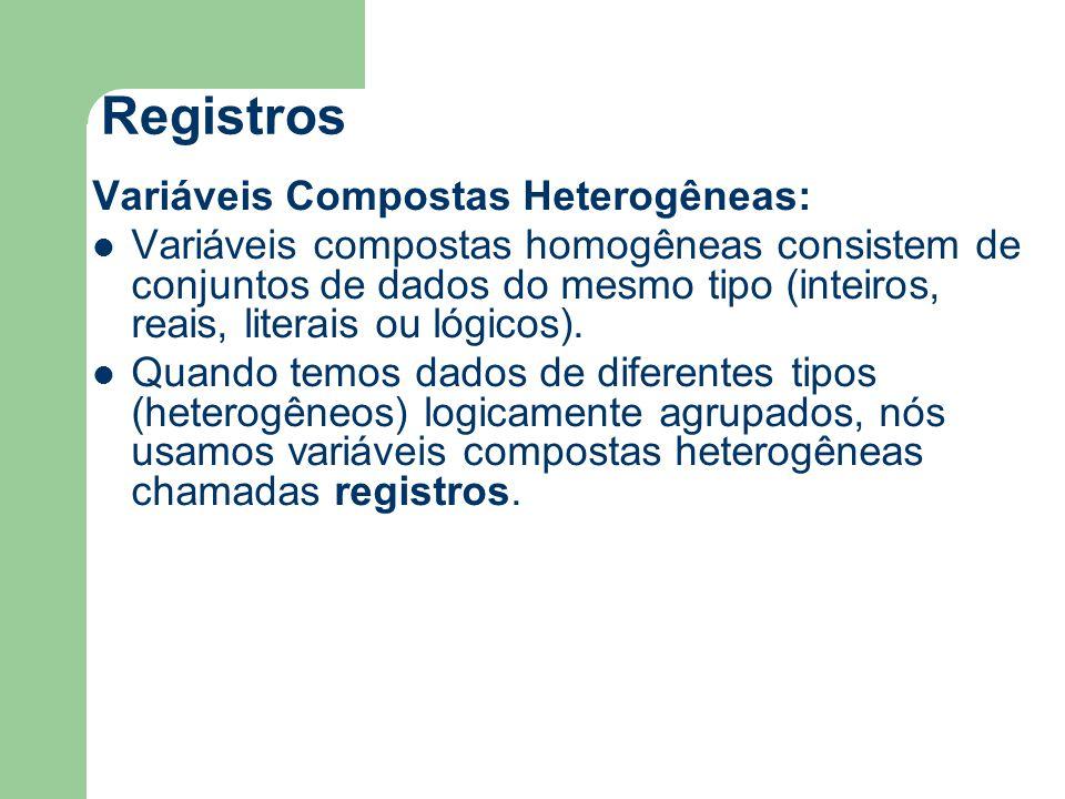 Registros Variáveis Compostas Heterogêneas: Variáveis compostas homogêneas consistem de conjuntos de dados do mesmo tipo (inteiros, reais, literais ou