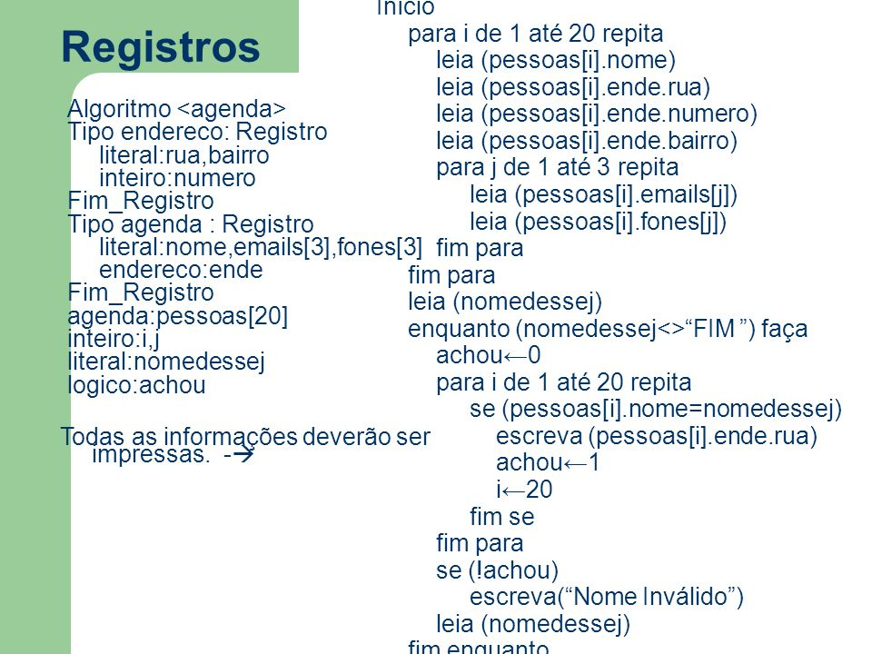 Registros Algoritmo Tipo endereco: Registro literal:rua,bairro inteiro:numero Fim_Registro Tipo agenda : Registro literal:nome,emails[3],fones[3] ende