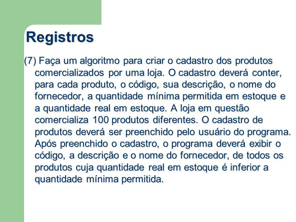Registros (7) Faça um algoritmo para criar o cadastro dos produtos comercializados por uma loja. O cadastro deverá conter, para cada produto, o código
