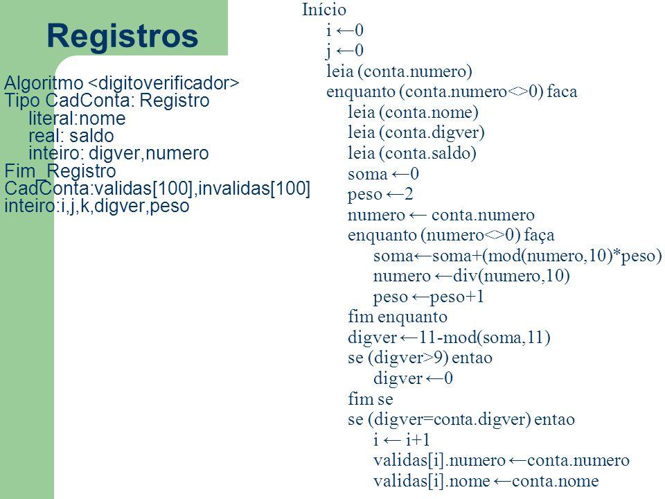 Registros Algoritmo Tipo CadConta: Registro literal:nome real: saldo inteiro: digver,numero Fim_Registro CadConta:validas[100],invalidas[100] inteiro: