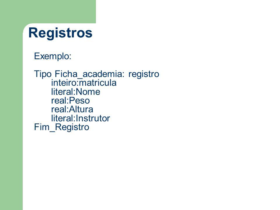 Registros Exemplo: Tipo Ficha_academia: registro inteiro:matricula literal:Nome real:Peso real:Altura literal:Instrutor Fim_Registro
