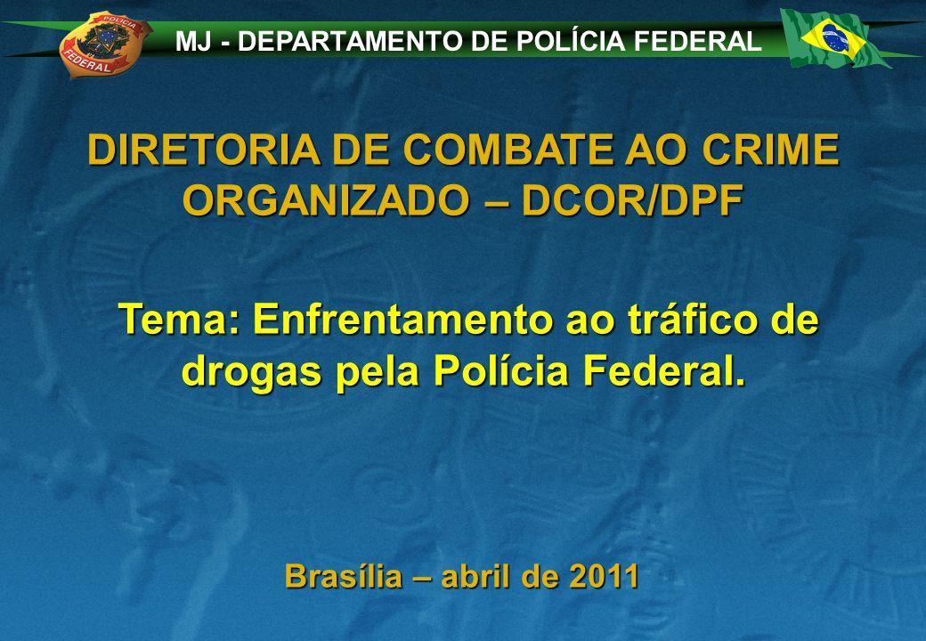 MJ - DEPARTAMENTO DE POLÍCIA FEDERAL DIRETORIA DE COMBATE AO CRIME ORGANIZADO – DCOR/DPF Tema: Enfrentamento ao tráfico de drogas pela Polícia Federal