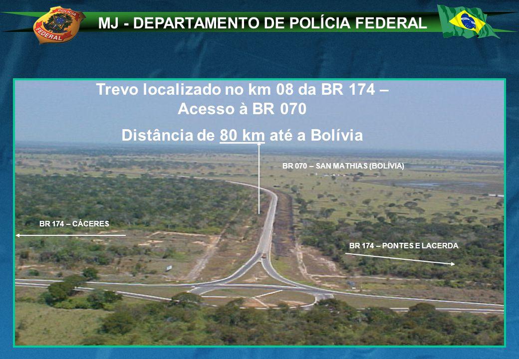 MJ - DEPARTAMENTO DE POLÍCIA FEDERAL BR 070 – SAN MATHIAS (BOLÍVIA) BR 174 – PONTES E LACERDA BR 174 – CÁCERES Trevo localizado no km 08 da BR 174 – Acesso à BR 070 Distância de 80 km até a Bolívia