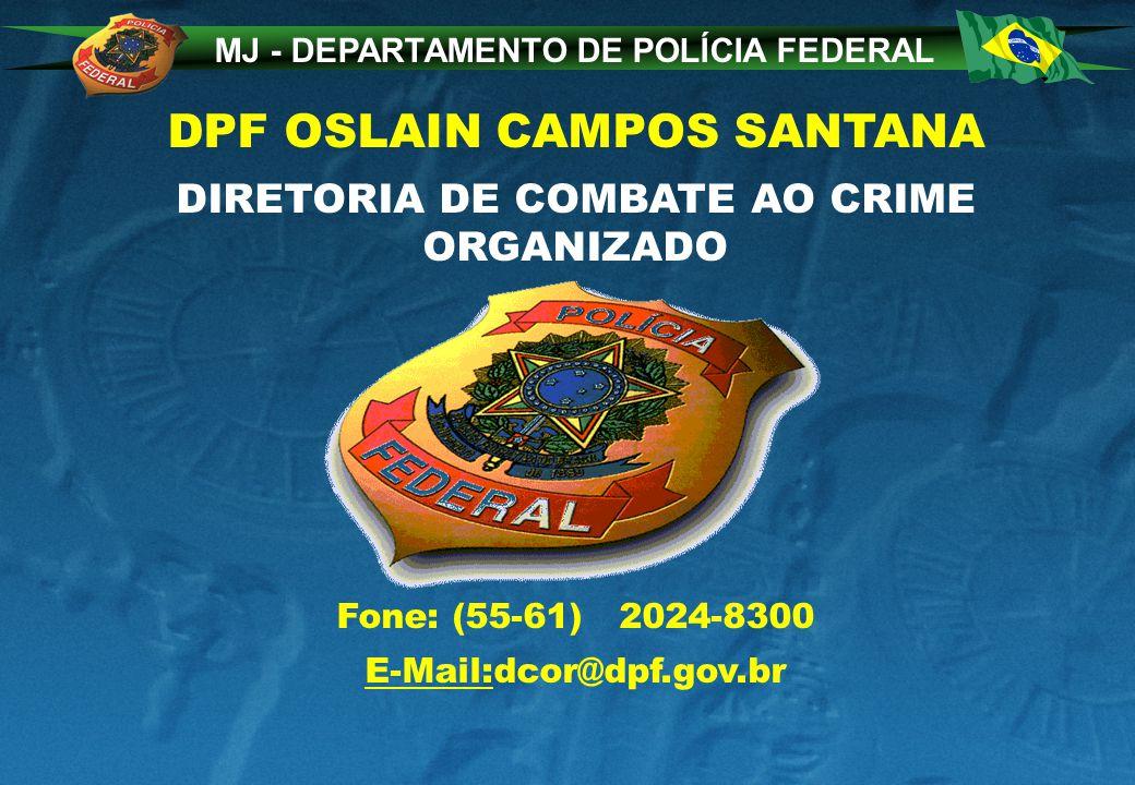 MJ - DEPARTAMENTO DE POLÍCIA FEDERAL DPF OSLAIN CAMPOS SANTANA DIRETORIA DE COMBATE AO CRIME ORGANIZADO Fone: (55-61) 2024-8300 E-Mail:dcor@dpf.gov.br