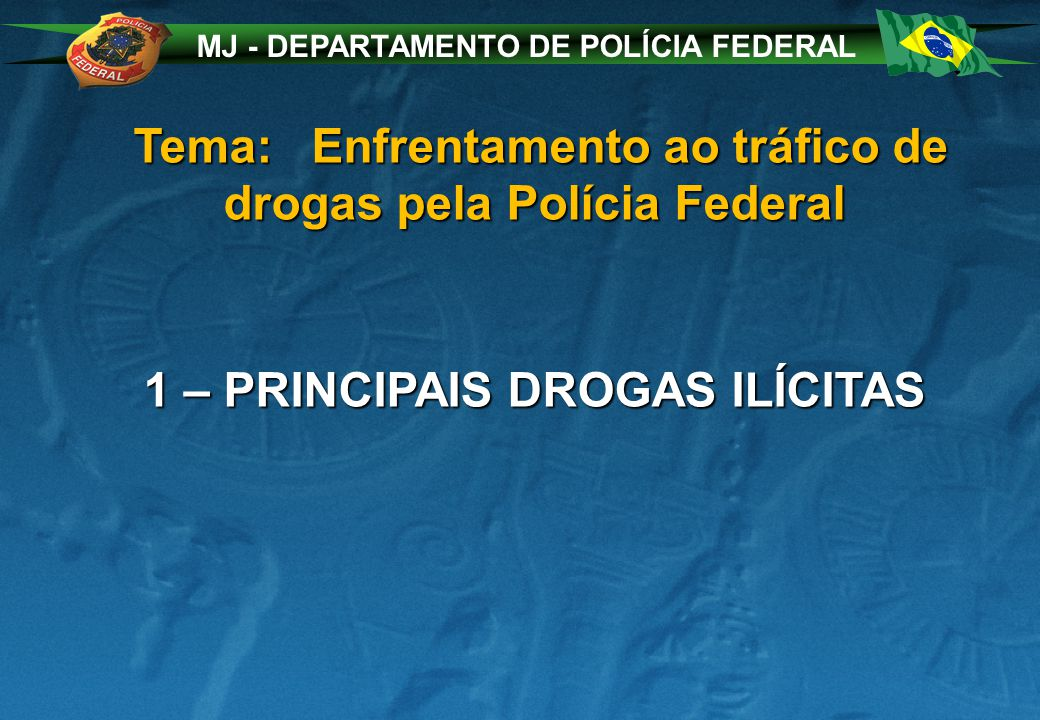 MJ - DEPARTAMENTO DE POLÍCIA FEDERAL Tema: Enfrentamento ao tráfico de drogas pela Polícia Federal Tema: Enfrentamento ao tráfico de drogas pela Polícia Federal 1 – PRINCIPAIS DROGAS ILÍCITAS