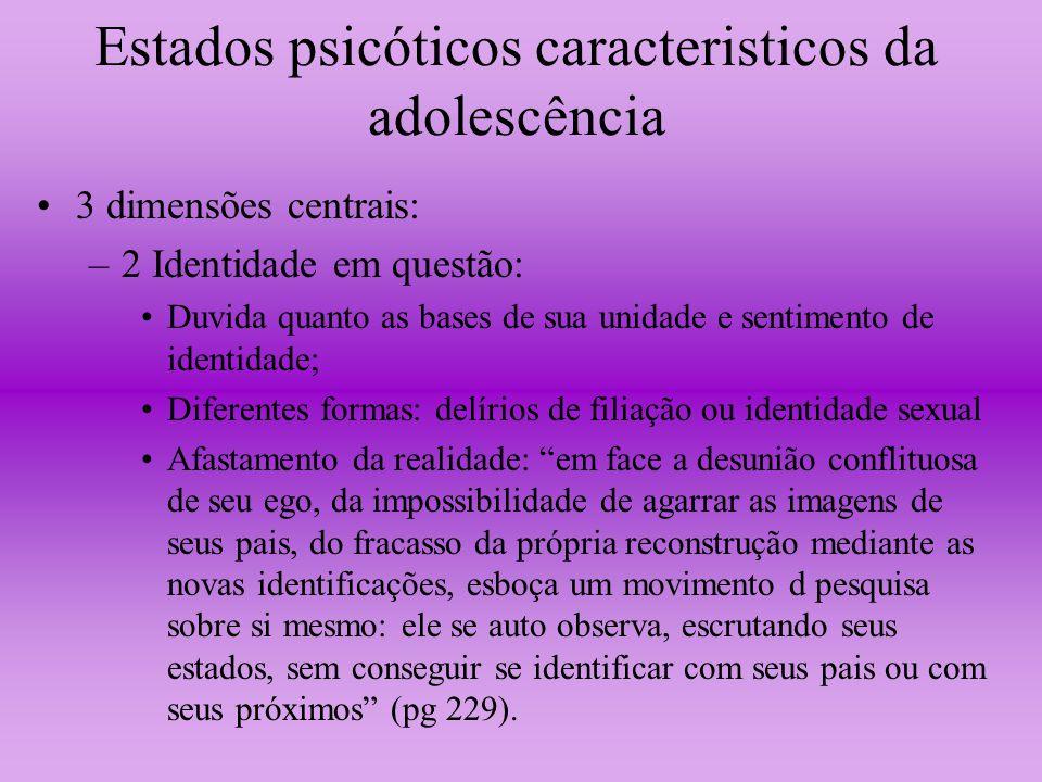 Estados psicóticos caracteristicos da adolescência 3 dimensões centrais: –2 Identidade em questão: Duvida quanto as bases de sua unidade e sentimento